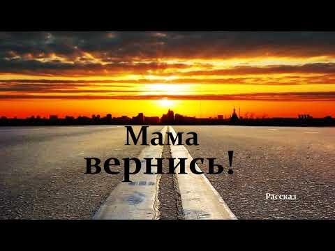 Мама вернись!.. (рассказ)