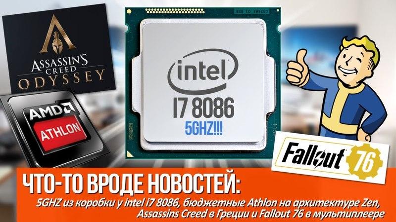 5Ghz из коробки у i7 8086, Athlon на архитектуре Zen, Ассасины в Греции и Fallout 76 в мультиплеере!