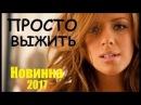 Просто выжить 2017, новейшая мелодрама, русский фильм HD