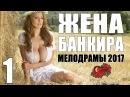 Мелодрама взорвала ютуб ЖЕНА БАНКИРА 1 Серия Русские мелодрамы 2017