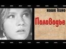 Половодье. Наше кино. Мелодрама. 1963.