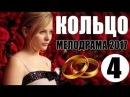 Мелодрама о страстной любви КОЛЬЦО 4 СЕРИЯ Русские мелодрамы фильмы НОВИНКИ 2