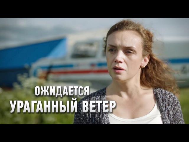 Ожидается ураганный ветер фильм 2017 премьера Мелодрама @ Русские сериалы