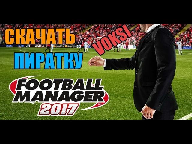 Где Скачать Пиратку: Football Manager 2017 (v 17.3.2) Кряк от Voksi