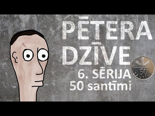 Pētera dzīve - 50 santīmi (6. sērija)