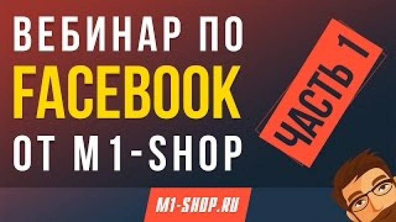 Вебинар по Facebook от М1-SHOP. Часть 1