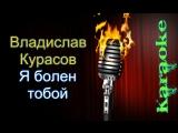 Владислав Курасов - Я болен тобой ( караоке )