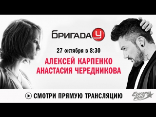 Алексей Карпенко и Анастасия Чередникова в Бригаде У!