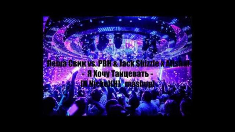 Леша Свик vs. PBH Jack Shizzle x Afishal - Я Хочу Танцевать [N.Nickel(H)_mashup]