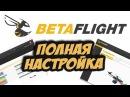 ✔ Настраиваем гоночный квадрокоптер от начала до конца. Betaflight 3.2 [Настройка Betafli...