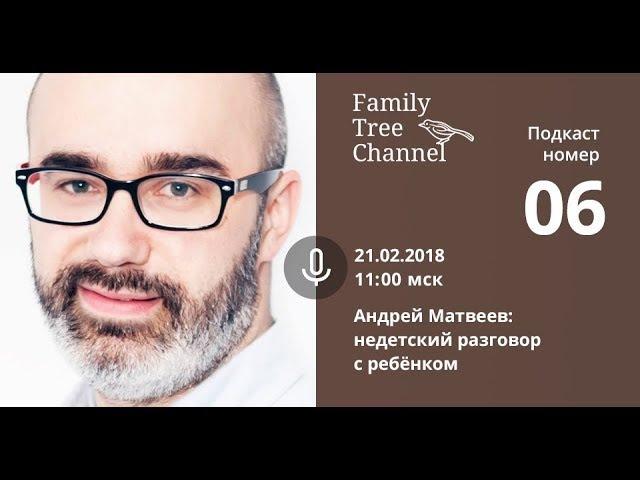 [Family Tree Channel] Недетский разговор с ребёнком. Андрей Матвеев