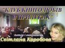 КЛУБ КНИГОЛЮБІВ В ПРИЛУКАХ Автор i виконавець Свiтлана Коробова,вiдео I.Нiтомак