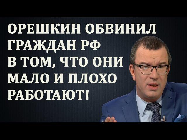 Юрий Пронько - Орешкин обвинил граждан РФ в том, что они мало и плохо работают! 12.02.2018
