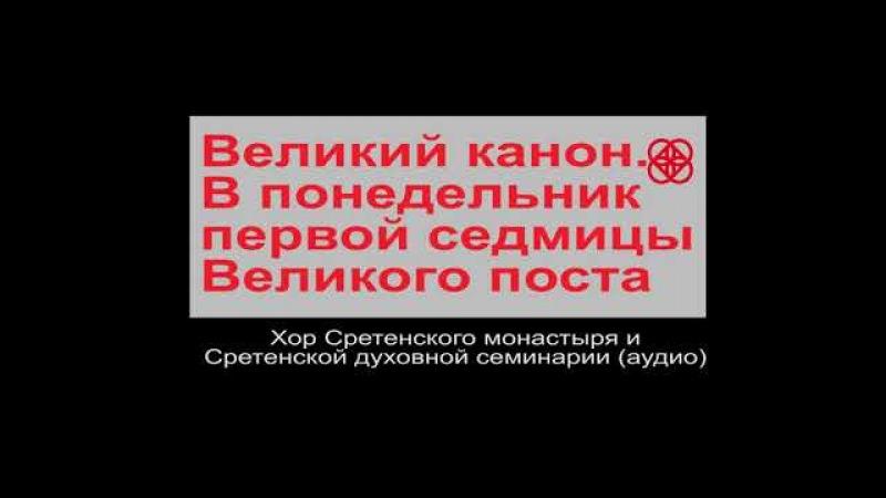 Канон Андрея Критского Понедельник. Сретенский монастырь.Аудио