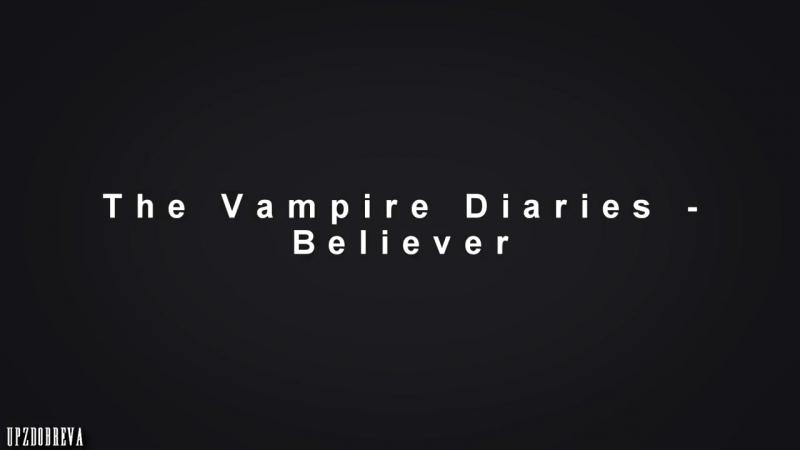 ● The Vampire Diaries _ Believer (Дневники Вампира)