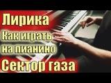 Как играть Сектор газа - Лирика на пианино (подробный разбор)