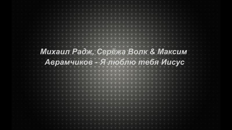 Михаил Радж, Серёжа Волк Максим Аврамчиков - Я люблю тебя Иисус