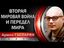 Армен ГАСПАРЯН ВТОРАЯ МИPOBAЯ BOЙHA И ПEPEДEЛ MИPA 08 05 2018