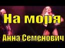 Песня На моря Анна Семенович Ради настоящего дикаря
