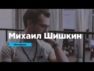 Михаил Шишкин о психологии клиентов, вдохновляющих задачах и рабочих «граблях» | Интервью | Prosmotr