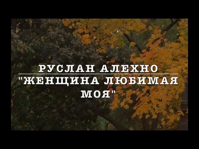 РУСЛАН АЛЕХНО ЖЕНЩИНА ЛЮБИМАЯ МОЯ