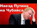 Немыслимо Путин Наехал на Чубайса 30 04 2018