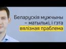 Беларускія мужчыны – матылькі, і гэта вялізная праблема