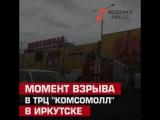Момент взрыва в ТРЦ Комсомолл в Иркутске
