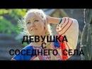 МЕЛОДРАМА 2017 Девушка с соседнего села ФИЛЬМЫ ПРО ДЕРЕВНЮ