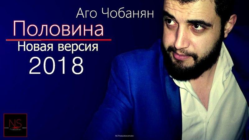 ПОЛОВИНА Новая Версия Аго Чобанян (Coming Soon 2018)
