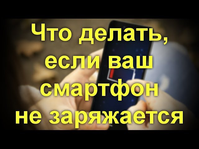 Что делать если ваш смартфон не заряжается
