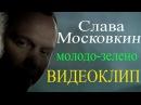 Слава Московкин - Молодо-зелено (Видеоклип)