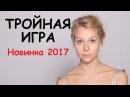 Тройная игра 2017, русские новинки, мелодрама 2017