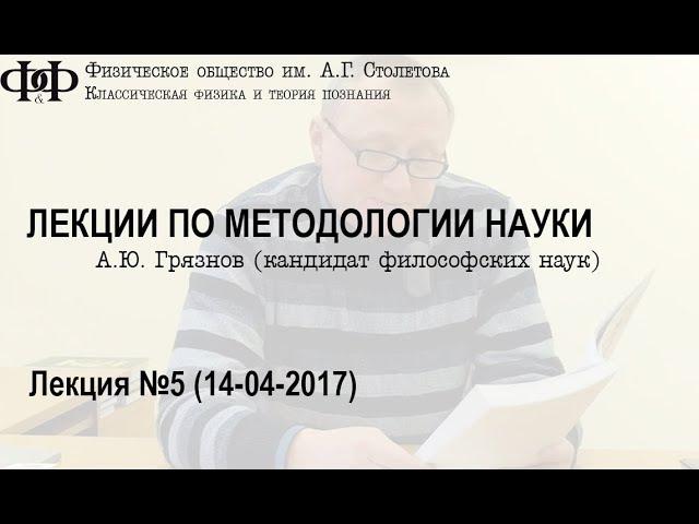 А. Ю. Грязнов - Лекции по методологии науки. Часть пятая. (14 апреля 2017)