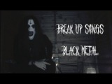 If BREAK UP songs were Black Metal
