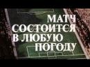 Матч состоится в любую погоду. Х/ф. 1 серия. СССР. 1985 год