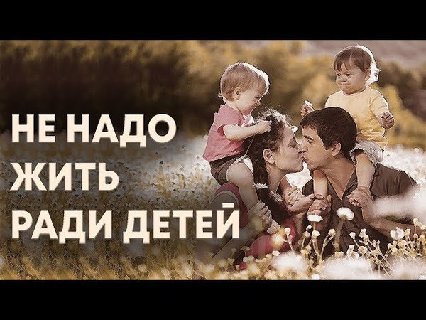 Не надо жить ради детей