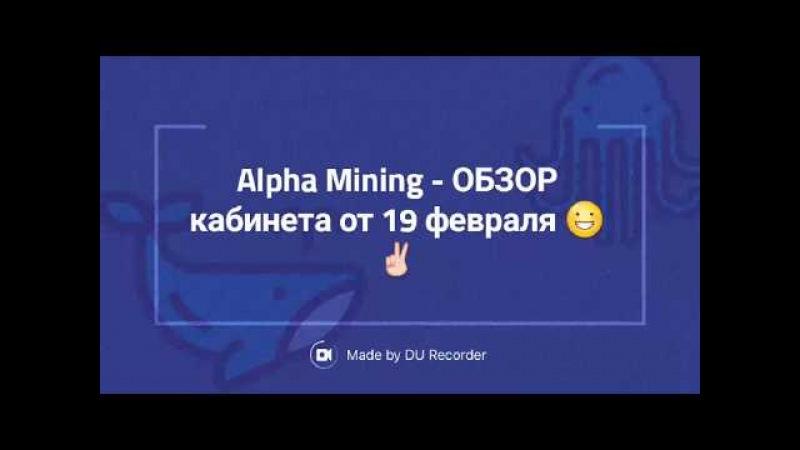 Alpha Mining - ОБЗОР кабинета от 19 февраля 😀✌
