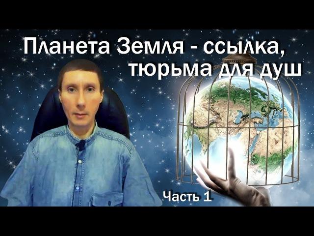 Планета Земля - ссылка, тюрьма для душ, лаборатория (ч.1) Как выбраться отсюда | Кто хозяева