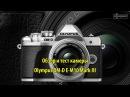 Olympus OM-D E-M10 Mark III - обзор и тест