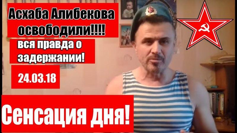 СЕНСАЦИЯ! АСХАБА АЛИБЕКОВА ОСВОБОДИЛИ! 24.03.18