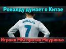 Роналду спрашивает о Китае футболисты МЮ недовольны Моуриньо Салах не достанется Реалу