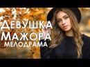 Премьера! ДЕВУШКА МАЖОРА - Мелодрамы новинки 2017