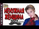 ФИЛЬМ ТРОНУЛ ДО СЛЕЗ СУПЕР! НЕНУЖНАЯ ЖЕНЩИНА МЕЛОДРАМА 2017