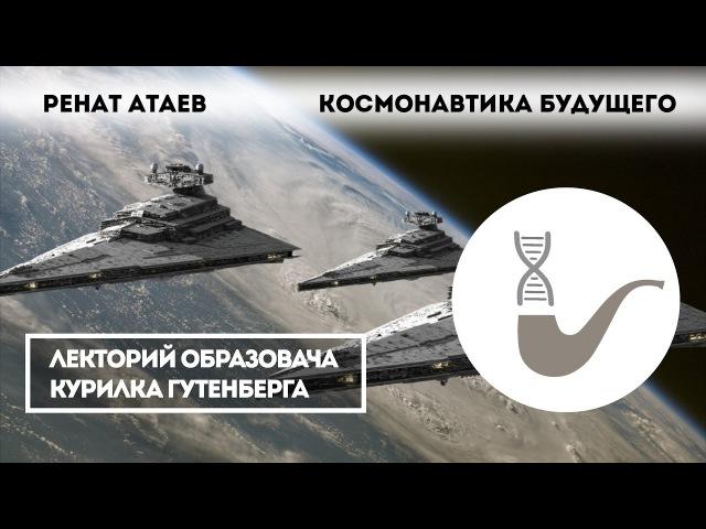 Ренат Атаев Космонавтика будущего htyfn fnftd rjcvjyfdnbrf eleotuj