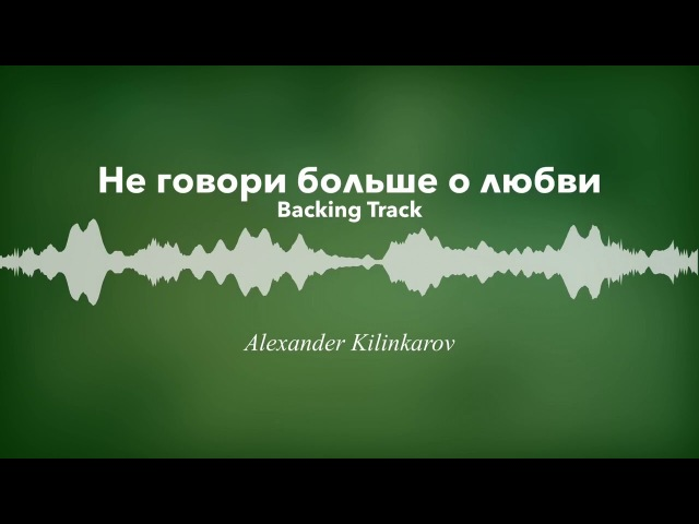 Не говори больше о любви (Гости из будущего) | фонограмма, минусовка | Александр Килинкаров | backi
