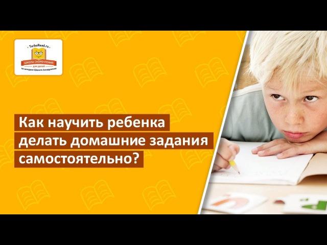 Как научить ребенка выполнять домашние задания самостоятельно