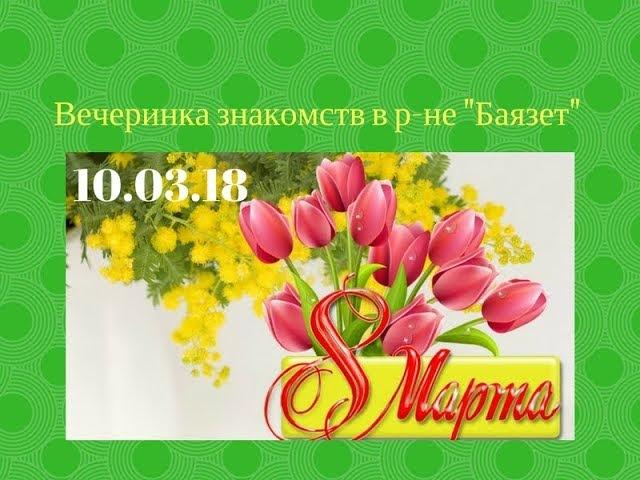 Вечеринка знакомств в р-не Баязет 10.03.18