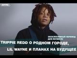 Trippie Redd о родном городе, Lil Wayne и планах на будущее (Переведено сайтом Rhyme.ru)