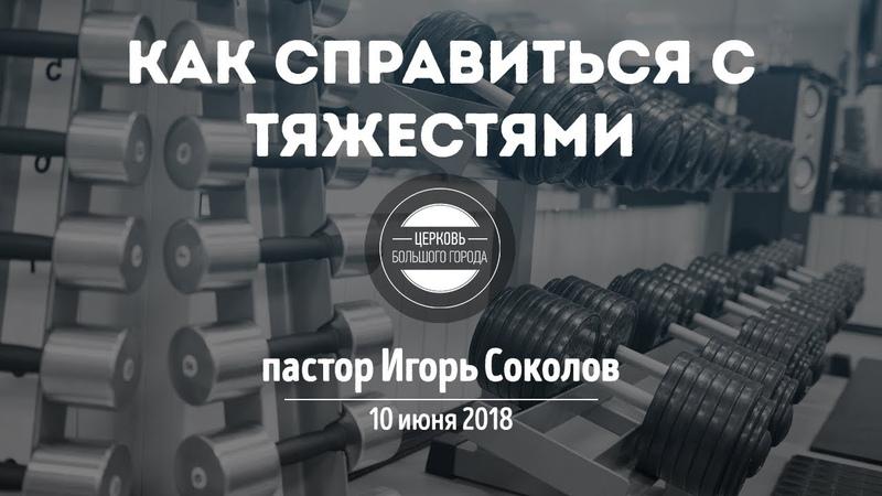 Как справиться с тяжестями пастор Игорь Соколов 10 июня 2018